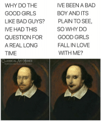 Bad, Facebook, and Fall: WHY DO THE  GOOD GIRLS  LIKE BAD GUYS?  IVE HAD THIS  QUESTION FOR  A REAL LONG  TIME  IVE BEEN A BAD  BOY AND ITS  PLAIN TO SEE,  SO WHY DO  GOOD GIRLS  FALL IN LOVE  WITH ME?  CLASSICAL ART MEMES  facebook.com/classicalartmemes