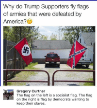 (GC): Why do Trump Supporters fly flags  of armies that were defeated by  America?  Gregory Curtner  e flag on the left is a socialist flag. The flag  on the right is flag by democrats wanting to  keep their slaves. (GC)