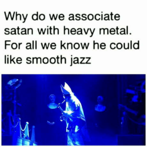 Club, Smooth, and Tumblr: Why do we associate  satan with heavy metal.  For all we know he could  like smooth jazz laughoutloud-club:  Maybe he's a belieber