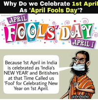 Angrezo ne hamare Liye Ye 'April Fool Day' nikala tha kyunki hamara New Year 1st April ko ata hai. bcbaba: Why Do we Celebrate 1st April  As 'April Fools Day'?  3estCoverPlx.com  APRIL  APRIL  Because 1st April in India  is celebrated as 'India's  NEW YEAR' and Britishers  at that Time Called us  Fool for Celebrating New  Year on 1st April. Angrezo ne hamare Liye Ye 'April Fool Day' nikala tha kyunki hamara New Year 1st April ko ata hai. bcbaba