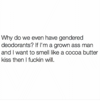 cocoa butter: Why do we even have gendered  deodorants? If I'm a grown ass man  and I want to smell like a cocoa butter  kiss then I fuckin will.