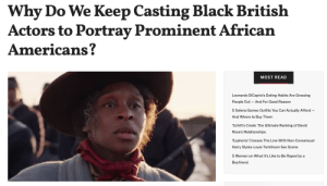 Last year, it was announced that Tony award-winning actress Cynthia Erivo would play abolitionist Harriet Tubman in the upcoming movie about the icon.Feelings on the casting decision were initially mixed. While some were excited that there was finally going to be a movie about Tubman and the Underground Railroad, others expressed disappointment that a black British actor born to Nigerian parents was chosen to portray an African-American legend.The topic of black British actors playing African-American roles has actually been a conversation for a while now. In 2017, Samuel L. Jackson criticized the casting of black British actors in American roles, particularly those dealing with race relations.Continue reading here: Why Do We Keep Casting Black British  Actors to Portray Prominent African  Americans?  MOST READ  Leonardo DiCaprio's Dating Habits Are Grossing  People Out And For Good Reason  5 Selena Gomez Outfits You Can Actually Afford -  And Where to Buy Them  'Schitt's Creek: The Ultimate Ranking of David  Rose's Relationships  Euphoria' Crosses The Line With Non-Consensual  Harry Styles-Louis Tomlinson Sex Scene  5 Women on What It's Like to Be Raped by a  Boyfriend Last year, it was announced that Tony award-winning actress Cynthia Erivo would play abolitionist Harriet Tubman in the upcoming movie about the icon.Feelings on the casting decision were initially mixed. While some were excited that there was finally going to be a movie about Tubman and the Underground Railroad, others expressed disappointment that a black British actor born to Nigerian parents was chosen to portray an African-American legend.The topic of black British actors playing African-American roles has actually been a conversation for a while now. In 2017, Samuel L. Jackson criticized the casting of black British actors in American roles, particularly those dealing with race relations.Continue reading here