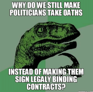 If only we could sue them for lying to us…: WHY DO WE STILL MAKE  POLITICIANS TAKE OATHS  INSTEAD OF MAKING THEM  SIGN LEGALY BINDING  CONTRACTS?  MEMEELT cOM If only we could sue them for lying to us…