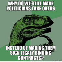 Lying, Politicians, and Why: WHY DO WE STILL  POLITICIANS TAKE OATHS  INSTEAD OF MAKING THEM  SIGN LEGALY BINDING  CONTRACTS? If only we could sue them for lying to us