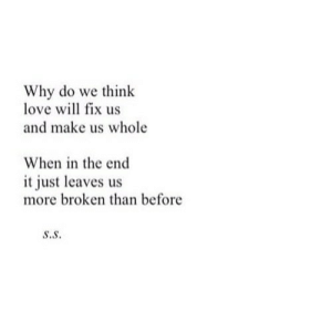 https://iglovequotes.net/: Why do we think  love will fix us  and make us whole  When in the end  it just leaves us  more broken than before  s.S. https://iglovequotes.net/