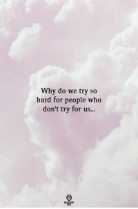 Who, Why, and For: Why do we try so  hard for people who  don't try for us...