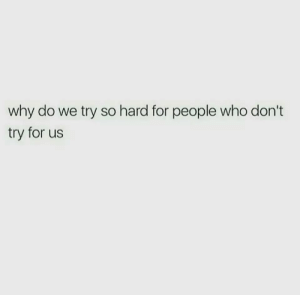 Dont Try: why do we try so hard for people who don't  try for us
