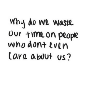 https://iglovequotes.net/: Why do we waste  Our time on people  whodont even  Care about us? https://iglovequotes.net/