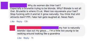 """Fake, Fucking, and Grandma: Why do women die thier hair?  Especially a brunette trying to be blonde. Why? Blonde is not all  that. Brunette is where it's at. Want too rejuvenate your hair?  Stop fucking with it and let it grow naturally. You think that shit  attracts men? Pfft. Fake hair gets laughed at. News flash.  Like Reply 13h  .  my hair is naturally  blonde I dye out my greys.... I'm a little too young to be  walking around looking like a grandma  Like Reply 1h  . NEWSFLASH for the ladies: """"Died"""" hair gets laughed at. Brunettes > blondes. Dyed hair doesn't attract men, duuuuuuh."""