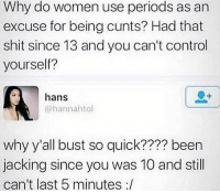 "Then be havin the audacity to acknowledge it and say ""it's just my period""... hoes bruh @larnite • ➫➫➫ Follow @Staggering for more funny posts daily! • (Ignore: memes dank funny cats insta love me goals happy love twitter): Why do women use periods as an  excuse for being cunts? Had that  shit since 13 and you can't control  yourself?  hans  @hannahtol  why y'all bust so quick???? been  jacking since you was 10 and still  can't last 5 minutes :/ Then be havin the audacity to acknowledge it and say ""it's just my period""... hoes bruh @larnite • ➫➫➫ Follow @Staggering for more funny posts daily! • (Ignore: memes dank funny cats insta love me goals happy love twitter)"