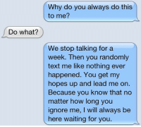 Text, Waiting..., and How: Why do you always do this  to me?  Do what?  We stop talking for a  eek. Then you randomly  text me like nothing ever  happened. You get my  hopes up and lead me on.  Because you know that no  matter how long you  ignore me, I will always be  here waiting for you.