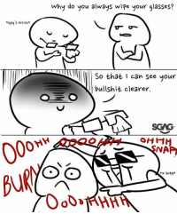 Friends, Memes, and Glasses: why do you always wipe your glasses?  s9ag's areist  So that can see your  bullshit clearer.  SCAG  SNA Apply cold water to burn area lilgags comic Tag your friends who use glasses!