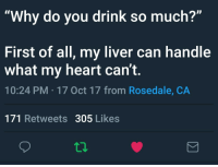 Blackpeopletwitter, Heart, and Liver: Why do you drink so much  First of all, my liver can handle  what my heart can't.  10:24 PM-17 Oct 17 from Rosedale, CA  171 Retweets 305 Likes <p>Feelings Hittin Harder Than the Liquor (via /r/BlackPeopleTwitter)</p>