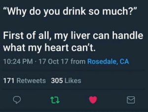 """Liverals: """"Why do you drink so much?""""  First of all, my liver can handle  what my heart can't.  10:24 PM 17 Oct 17 from Rosedale, CA  171 Retweets 305 Likes  t1."""