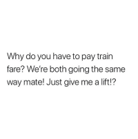 The most convincing argument about train fare yet.: Why do you have to pay train  fare? We're both going the same  way mate! Just give me a lift!? The most convincing argument about train fare yet.
