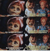 those god damn violins! 🎻Follow @9gag - - 📷@franchise.chucky - - 9gag chucky: Why do you kil?  Well, um.. , it's a hobby  reailly. It helps us relax.  efranchise.chucky  Am I going to be a killer?  Of course! It's been a family  traditionfor generations.  ▲  Not violence, violins. Violins are  But violence is bad isn't? ad.screechinag music's going  It said so on TV  to ruin the goddamn country. those god damn violins! 🎻Follow @9gag - - 📷@franchise.chucky - - 9gag chucky