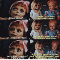 Damn those 🎻! https://9gag.com/tag/chucky?ref=fbpic: Why do you kill?  Well, um.., it's a hobby  really. It helps us relax.  @franchise.chucky  Of course! It's been a family  Am I going to be a killer?  Not violence, violins. Violins are  bad. That screeching music's going  to ruin the goddamn country  But violence is bad isn't?  It said so on TV Damn those 🎻! https://9gag.com/tag/chucky?ref=fbpic