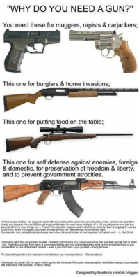 "Food, Memes, and Blogger: ""WHY DO YOU NEED A GUN?""  You need these for muggers, rapists & carjackers;  This one for burglars & home invasions;  This one for putting food on the table;  This one for self defense against enemies, foreign  & domestic, for preservation of freedom & liberty,  and to prevent government atrocities.  Anmed people aretree No state can coninolthose who have the machinery and he wilto resist, no moocan take their  liberty and property. And no 220pound tug can threatenthe wel-being or dgnty of a 110pound woman who has two  of ion to even things out  People who object  weapons arent aboashngvolence hey're begging for rule by  is holow farce without an armed populace to make twork-LN Smith  Guns ended that and a sooal democracy  The polce cant stop an intruder mugger, or staker Mom hunng you  can pursue him only after he has hut or kiled  neighborhood of gun  even you don'town a gun yourself.  To disarm the people is the best and most efectual way to enilavethem -George Mason  Designed by facebook.com/ah blogger"