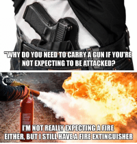 fb.com, Gun, and Com: WHY DO YOU NEED TO CARRYA GUN IF YOU'RE  NOTEXPECTING TO BEATTACKED  TURNHNG  POINT  IEM NOT REALY EXPECTING AFIRE  EITHER, BUTISTILLHAVEAFIRE EXTINGUISHER Like & Share > FB.Com/UncleSamsChildren  Visit us 👉🏽 https://goo.gl/hwYo7B 🇺🇸