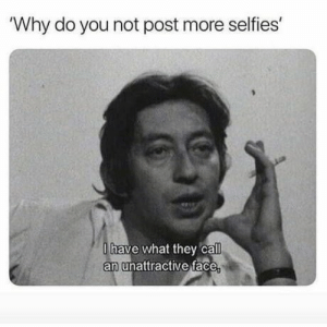Why, Face, and They: Why do you not post more selfies  lhave what they call  an unattractive face