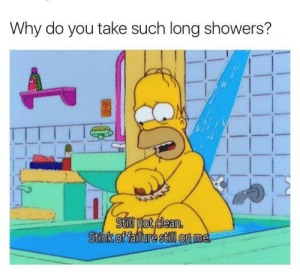 Failure, Why, and You: Why do you take such long showers?  Still not clean.  Stink of failure still on me