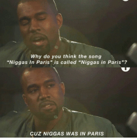 "Not metaphorical.: Why do you think the song  ""Niggas In Paris"" is called ""Niggas in Paris""?  CUz NIGGAS WAS IN PARIS Not metaphorical."