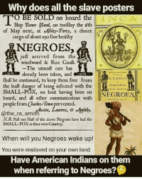 Memes, Taken, and American: Why does all the slave posters  I NCA  O BE SOLD on board the  Ship Bance iland, on tuefday the 6th  cargo of about 25o fine healthy  NEGROES  of May. next, at efhley-Ferry, a choice  :,.  猛!  ijust arrived from the  windward & Rice Coaft.  The utmoft care has  already been taken, and  fhall be continued, to keep them free from  the leaft danger of being infected with the  SMALL-POX, no boat having been on  board, and all other communication with  A CARGO  NINETY-FouR  PRIMY. HEALTHY  NEGROES  CONSISTING OF  people from Charles-Town prevented  @the-ra-smithwstin, Lawrens,ひeAppleby.  N.B. Full one Half of the above Negroes have had the  SMALL-POX in their own Country.  When will you Negroes wake up!  You were enslaved on your own land.  Have American Indians on them  when referring to Negroes? @Regrannfrom @pro_truth_aboriginal_sun Perpetual Servitude Didn't Destroy Us As A People, overlooking obvious Truths did. Pan-Africans dropped the ball in favor of an appropriated History. Kunta Kinte never existed. Where is the Oral history of being brought here on boats. Hollywood imagery, outlandish memes of so-called whipped slaves actually displaying tribal marks and scarifications. Jewish Pan-African Paradigm. Jokes on the American Aboriginal. Repost @autochthonsofamerica