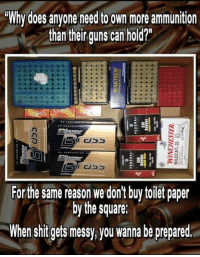 "Guns, Memes, and Shit: ""Why does anyone need to own more ammunition  than their guns can hold?  For the same reason we don't buy toilet paper  by the square:  When shit gets messy, you wanna be prepared. Because being successful at anything, requires planning and prep! If you have 1000 rounds, 10,000 is better! Time to buy more ammo!"