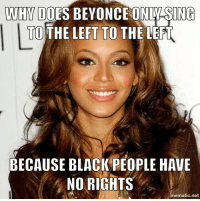 NO RIGHTS: WHY DOES BEYONCE ON  ING  TO  THE LEFT TO THE LEFT  BECAUSE BLACK PEOPLE HAVE  NO RIGHTS  ematic net NO RIGHTS