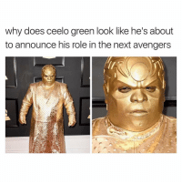 😂😂lol - - - - - - - 420 memesdaily Relatable dank MarchMadness HoodJokes Hilarious Comedy HoodHumor ZeroChill Jokes Funny KanyeWest KimKardashian litasf KylieJenner JustinBieber Squad Crazy Omg Accurate Kardashians Epic bieber Weed TagSomeone hiphop trump rap drake: Why does Ceelo green look like he S about  to announce his role in the next avengers 😂😂lol - - - - - - - 420 memesdaily Relatable dank MarchMadness HoodJokes Hilarious Comedy HoodHumor ZeroChill Jokes Funny KanyeWest KimKardashian litasf KylieJenner JustinBieber Squad Crazy Omg Accurate Kardashians Epic bieber Weed TagSomeone hiphop trump rap drake