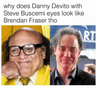 steve buscemi eyes: why does Danny Devito with  Steve Buscemi eyes look like  Brendan Fraser t  ho  Ri