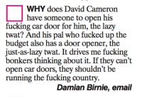 David Cameron, Memes, and Budget: WHY does David Cameron  have someone to open his  fucking car door for him, the l  twat? And his pal who fucked up the  budget also has a door opener, the  just-as-lazy twat. It drives me fucking  bonkers thinking about it. If they can't  open car doors, they shouldn't be  running the fucking country  Damian Birnie, email