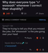 "R: Why does everyone type ""r/  woooosh"" whenever I correct  their stupidity?  249  20  Share  SINGLE COMMENT THREAD  VIEW ALIL  Spiroj17 . 6d  They're trying to tell you that you missed  the joke, the""whoooosh"" is the joke going  over vour head  Needs-More-Nuking6d  r/woooosh"