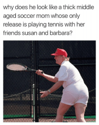 Friends, Soccer, and Tennis: why does he look like a thick middle  aged soccer mom whose only  release is playing tennis with her  friends susan and barbara? 🍑