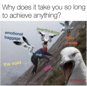 V o i d: Why does it take you so long  to achieve anything?  overthinking  emotional  baggage  trust  issues  me  the void  life  anxiety  chardonnayandxanax V o i d
