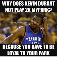 True! What park are you in? nbamemes nba_memes_24: WHY DOES KEVIN DURANT  NOT PLAY 2K MYPARK?  nba memes 24  OKLAHOM  CIT BECAUSE YOU HAVE TO BE  LOYAL TO YOUR PARK True! What park are you in? nbamemes nba_memes_24
