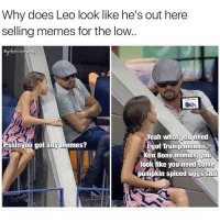 @girlsthinkimfunny let's go cop some dank memes from Leo: Why does Leo look like he's out here  selling memes for the low.  irsthinki  Yeah what you  need  Hsstavou got any memes?  ot Trum  memes  en Bone memes, you  look like you need some  pumpkin spiced uggs shi @girlsthinkimfunny let's go cop some dank memes from Leo