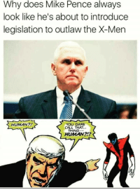 X-Men, Human, and Mike Pence: Why does Mike Pence always  look like he's about to introduce  legislation to outlaw the X-Men  YOU DARE  CALL THAT..  THING-  HUMAN?!  HUMAN2!?