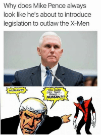 mike: Why does Mike Pence always  look like he's about to introduce  legislation to outlaw the X-Men  HUMAN?  YOU DARE  CALL THAT...  THING  HUMAN?