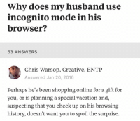 Shopping, History, and Incognito: Why does my husband use  incognito mode in his  browser?  53 ANSWERS  Chris Warsop, Creative, ENTP  Answered Jan 20, 2016  Perhaps he's been shopping online for a gift for  you, or is planning a special vacation and,  suspecting that you check up on his browsing  history, doesn't want you to spoil the surprise. Not all heros wear capes