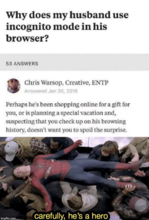 Shopping, History, and Incognito: Why does my husband use  incognito mode in his  browser?  53 ANSWERS  Chris Warsop, Creative, ENTP  Answered Jan 20, 2016  Perhaps he's been shopping online for a gift for  you, or is planning a special vacation and,  suspecting that you check up on his browsing  history, doesn't want you to spoil the surprise.  carefully, he's a hero  imgflip.com A gentleman and a scholar