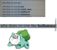 Poor Bulbasaur :(: why does no one like l  why does no one like me  why does no one like comic sans  why does no one like hufflepuff  why does no one like bulbasaur  5.UUU.UUU results UU 55 seconds  why does no one like bulbasau Poor Bulbasaur :(