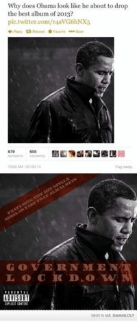 Memes, 🤖, and Pics: Why does Obama look like he about to drop  the best album of 2013?  pic.twitter.com/r4avG6hNX5  Reply ta Retweet Favorite More  879  10:00AM 20 Oct 13  GOVERN ME  N  ADVISORY  WHO IS MR DAMNLO