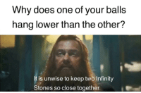 """Tumblr, Blog, and Http: Why does one of your balls  hang lower than the other?  t is unwise to keep two Infinity  Stones so close together. <p><a href=""""http://memehumor.net/post/173548360738/safety-first"""" class=""""tumblr_blog"""">memehumor</a>:</p>  <blockquote><p>Safety first.</p></blockquote>"""