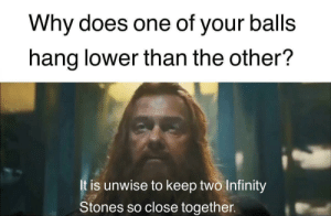 Does One: Why does one of your balls  hang lower than the other?  t is unwise to keep two Infinity  Stones so close together.