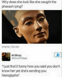 "Memes, Rns, and 🤖: Why does she look like she caught the  pharaoh lying?  M Glizzy  @GenericNigga  ""I just find it funny how you said you don't  know her yet she's sending you  hieroglyphs"" I cant stop laughing 😂😂😂😂😂 realshit rns bitchesbelike niggasbelike FACTS 100 justsayin realshit NOlie truestory"