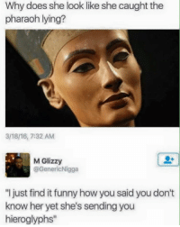 "Memes, Wifi, and 🤖: Why does she look like she caught the  pharaoh lying?  M Glizzy  @GenericNigga  ""I just find it funny how you said youdon't  know her yet she's sending you  hieroglyphs"" my wifi is screwing up and it angers me greatly🙄🙄"