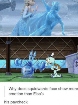 Why, Paycheck, and Face: Why does squidwards face show more  emotion than Elsa's  his paycheck I see this as correct