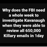 Fbi, Memes, and Forwardsfromgrandma: Why does the FBI need  a whole week to  investigate Kavanaugh  when they were able to  review all 650,000  Killary emails in 1day