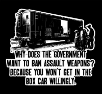 Memes, 🤖, and Weapons: WHY DOES THE GOVERNMENT  WANT TO BAN ASSAULT WEAPONS?  BECAUSE YOU WON'T GET IN THE  BOXCAR WILLINGLY America's Freedom Fighters